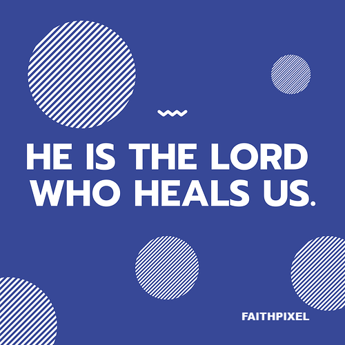HE is the LORD WHO HEALS US.