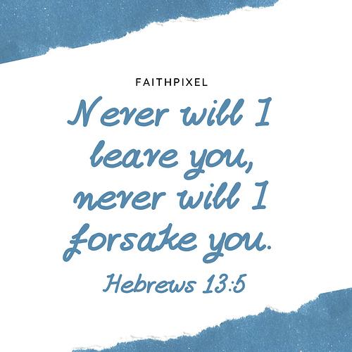 Never will I leave you, never will I forsake you. Hebrews 13_5