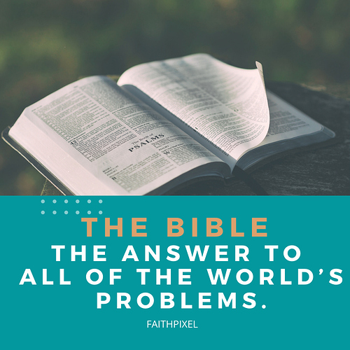 The Bible _ the answer to all of the world's problems.