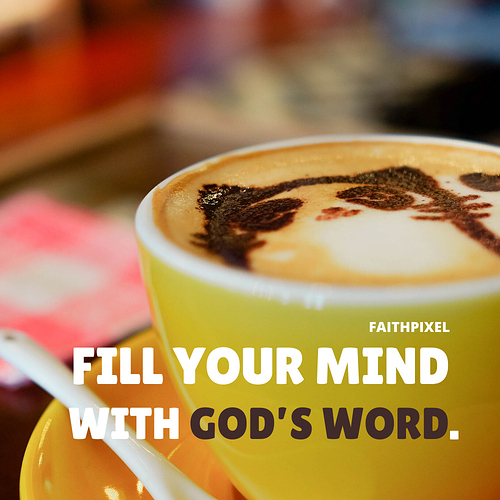 Fill your mind with GOD's WORD.