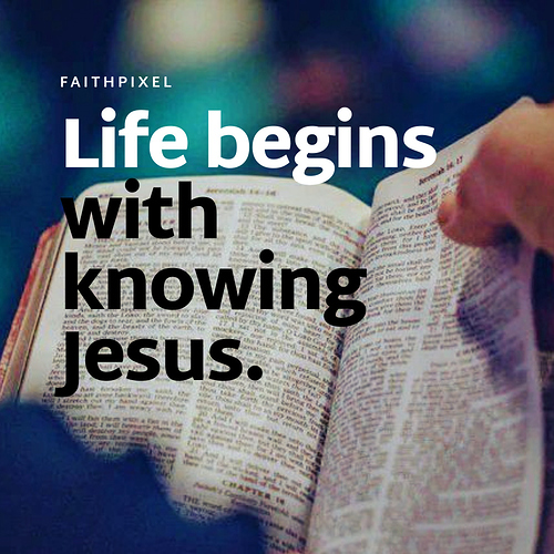 Life begins with knowing Jesus. (1)