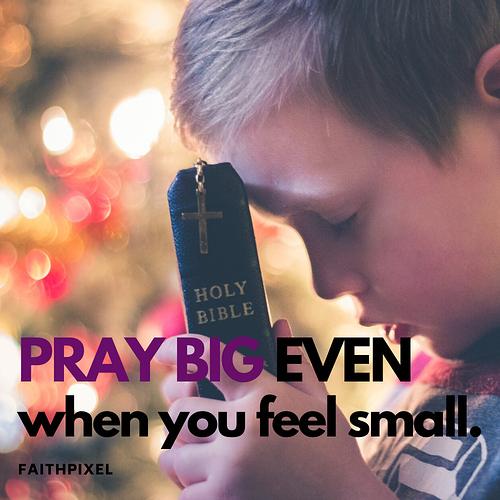 Pray big even when you feel small.