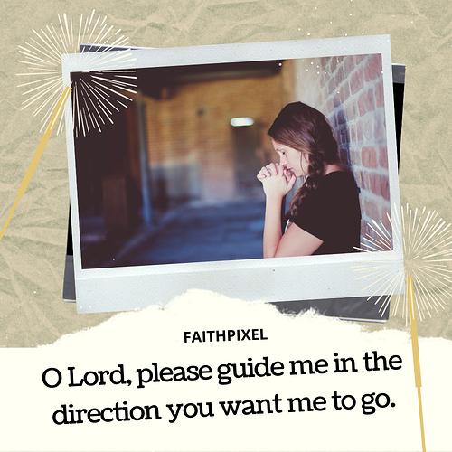 O Lord, please guide me in the direction you want me to go.
