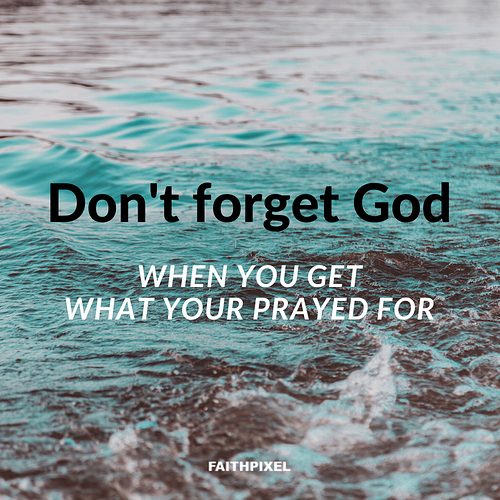 Don't forget God when you get what you praye for